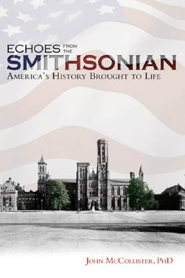 Echoes from the Smithsonian: America's History Brought to Life - McCollister, John C, PH.D.