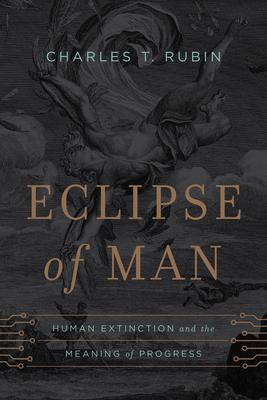 Eclipse of Man: Human Extinction and the Meaning of Progress - Rubin, Charles T