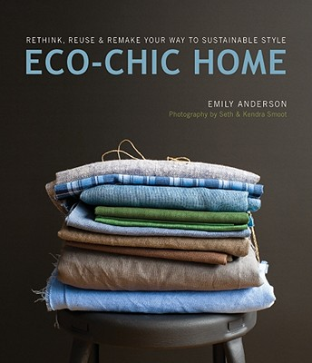 Eco-Chic Home: Rethink, Reuse & Remake Your Way to Sustainable Style - Anderson, Emily