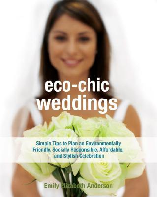 Eco-Chic Weddings: Simple Tips to Plan an Environmentally Friendly, Socially Responsible, Affordable, and Stylish Celebration - Anderson, Emily Elizabeth