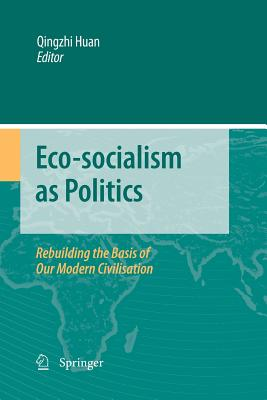 Eco-Socialism as Politics: Rebuilding the Basis of Our Modern Civilisation - Huan, Qingzhi (Editor)