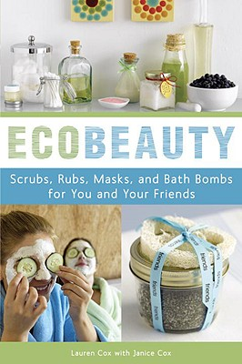 Ecobeauty: Scrubs, Rubs, Masks, Rinses, and Bath Bombs for You and Your Friends - Cox, Lauren, and Cox, Janice