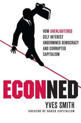 Econned: How Unenlightened Self Interest Undermined Democracy and Corrupted Capitalism - Smith, Yves