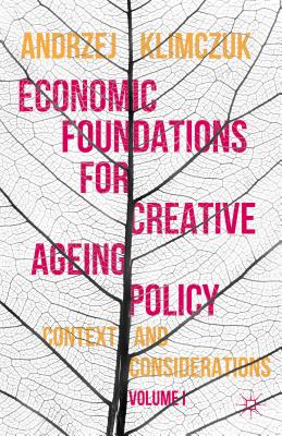 Economic Foundations for Creative Ageing Policy: Volume I Context and Considerations - Klimczuk, Andrzej