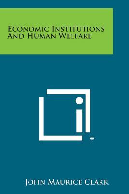 Economic Institutions and Human Welfare - Clark, John Maurice