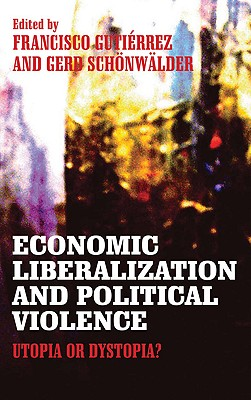 Economic Liberalization and Political Violence: Utopia or Dystopia? - Gutierrez, Francisco (Editor), and Schonwalder, Gerd (Editor), and Ahmed, Einas (Contributions by)