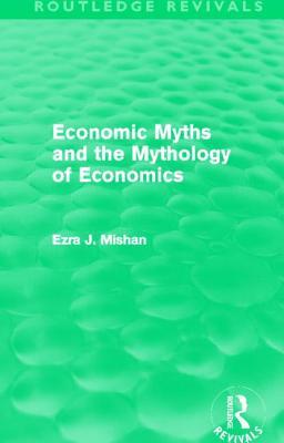Economic Myths and the Mythology of Economics - Mishan, E. J.