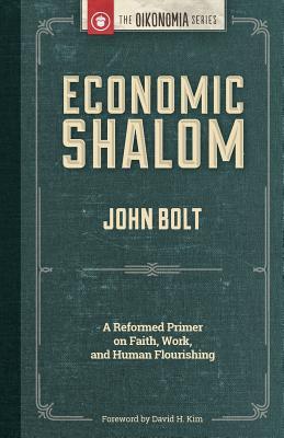 Economic Shalom: A Reformed Primer on Faith, Work, and Human Flourishing - Bolt, John