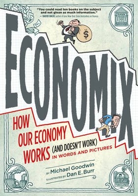 Economix: How Our Economy Works (and Doesn't Work) in Words and Pictures - Goodwin, Michael, and Burr, Dan E (Illustrator), and Bach, David (Foreword by)