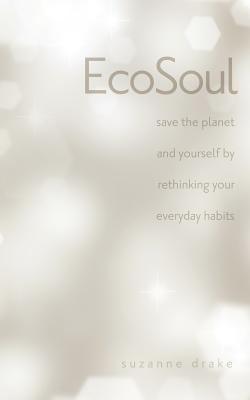 Ecosoul: Save the Planet and Yourself by Rethinking Your Everyday Habits - Drake, Suzanne Zwilling