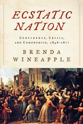 Ecstatic Nation: Confidence, Crisis, and Compromise, 1848-1877 - Wineapple, Brenda