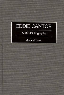 Eddie Cantor: A Bio-Bibliography - Fisher, James