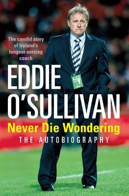 Eddie O'Sullivan: Never Die Wondering: The Autobiography - O'Sullivan, Eddie