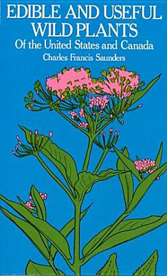 Edible and Useful Wild Plants of the United States and Canada - Saunders, Charles F