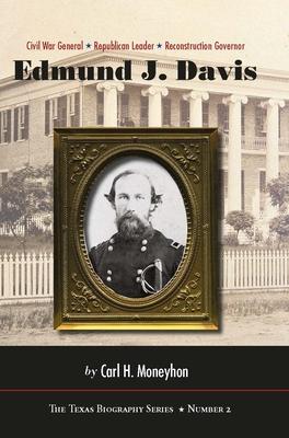 Edmund J. Davis of Texas: Civil War General, Republican Leader, Reconstruction Governor - Moneyhon, Carl H, Dr.