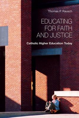 Educating for Faith and Justice: Catholic Higher Education Today - Rausch, Thomas P, Reverend, S.J., Ph.D.