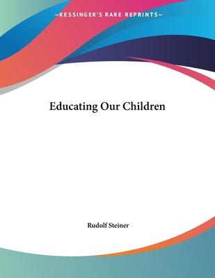 Educating Our Children - Steiner, Rudolf