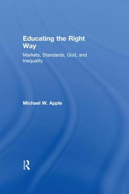 Educating the Right Way: Markets, Standards, God, and Inequality - Apple, Michael W