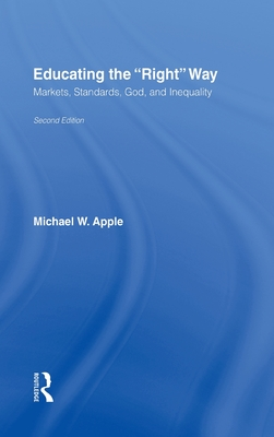 Educating the Right Way: Markets, Standards, God, and Inequality - Apple, Michael W, and Apple, Apple W