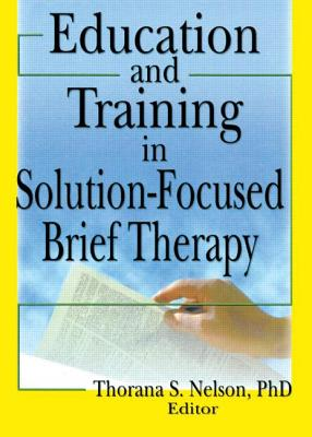 Education and Training in Solution-Focused Brief Therapy - Nelson, Thorana Strever