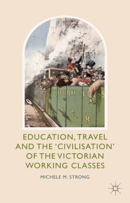 Education, Travel and the 'Civilisation' of the Victorian Working Classes - Strong, Michele M.