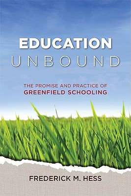 Education Unbound: The Promise and Practice of Greenfield Schooling - Hess, Frederick M