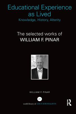 Educational Experience as Lived: Knowledge, History, Alterity: The Selected Works of William F. Pinar - Pinar, William F.