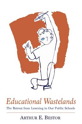 Educational Wastelands: The Retreat from Learning in Our Public Schools - Bestor, Arthur E