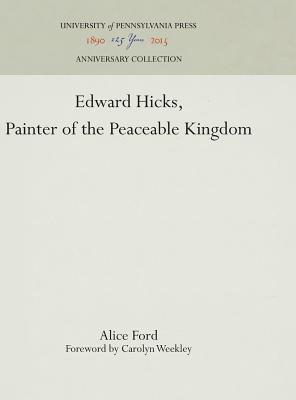 Edward Hicks, Painter of the Peaceable Kingdom - Ford, Alice, and Weekley, Carolyn (Foreword by)
