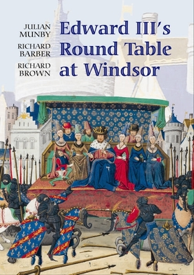 Edward III's Round Table at Windsor: The House of the Round Table and the Windsor Festival of 1344 - Munby, Julian, and Barber, Richard, and Brown, Richard, Prof., PhD