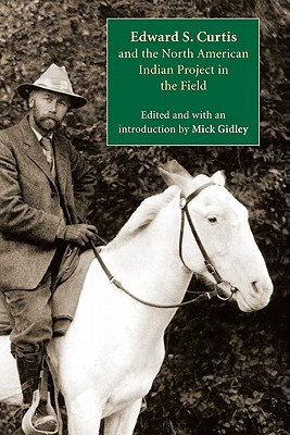 Edward S. Curtis and the North American Indian Project in the Field - Gidley, Mick (Editor)