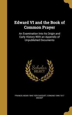 Edward VI and the Book of Common Prayer: An Examination Into Its Origin and Early History with an Appendix of Unpublished Documents - Gasquet, Francis Aidan 1846-1929, and Bishop, Edmund 1846-1917