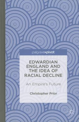 Edwardian England and the Idea of Racial Decline: An Empire's Future - Prior, Christopher