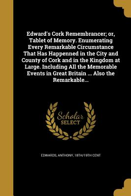 Edward's Cork Remembrancer; Or, Tablet of Memory. Enumerating Every Remarkable Circumstance That Has Happenned in the City and County of Cork and in the Kingdom at Large. Including All the Memorable Events in Great Britain ... Also the Remarkable... - Edwards, Anthony 18th/19th Cent (Creator)