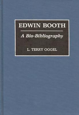 Edwin Booth: A Bio-Bibliography - Oggel, L Terry