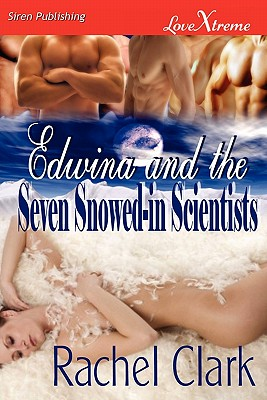 Edwina and the Seven Snowed-In Scientists (Siren Publishing Lovextreme) - Clark, Rachel
