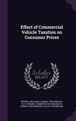 Effect of Commercial Vehicle Taxation on Consumer Prices - Peters, William S, and Harris, Frederick W, and Fact Finding Committee on Highways, Stre (Creator)