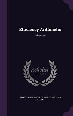 Efficiency Arithmetic: Advanced - Smith, James Henry, and Chadsey, Charles E 1870-1930