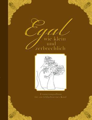 Egal Wie Klein Und Zerbrechlich - Erinnerungsalbum Fur Ein Fehlgeborenes Kind - Wolter, Heike