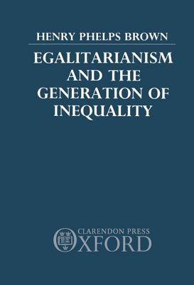 Egalitarianism and the Generation of Inequality - Phelps, Brown, and Brown, Henry Phelps, and Phelps Brown, Henry