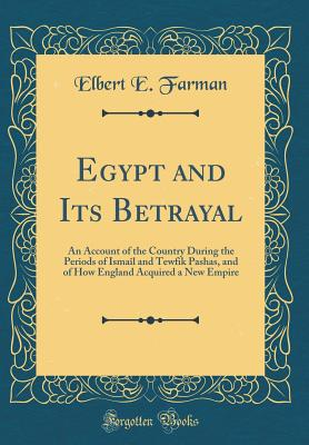 Egypt and Its Betrayal: An Account of the Country During the Periods of Ismail and Tewfik Pashas, and of How England Acquired a New Empire (Classic Reprint) - Farman, Elbert E