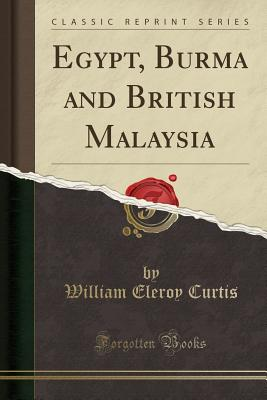 Egypt, Burma and British Malaysia (Classic Reprint) - Curtis, William Eleroy