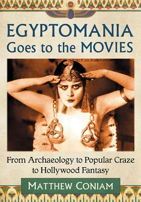 Egyptomania Goes to the Movies: From Archaeology to Popular Craze to Hollywood Fantasy - Coniam, Matthew