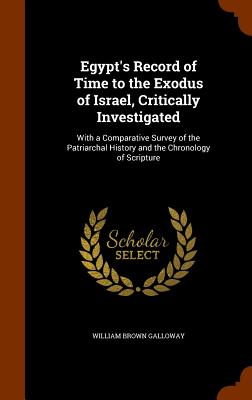 Egypt's Record of Time to the Exodus of Israel, Critically Investigated: With a Comparative Survey of the Patriarchal History and the Chronology of Scripture - Galloway, William Brown