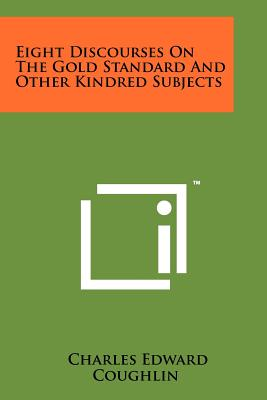 Eight Discourses on the Gold Standard and Other Kindred Subjects - Coughlin, Charles Edward