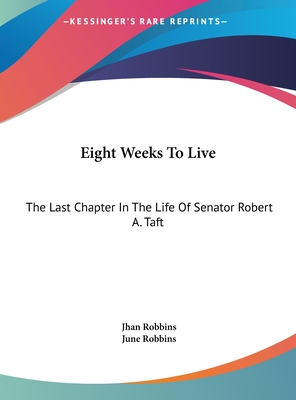 Eight Weeks to Live: The Last Chapter in the Life of Senator Robert A. Taft - Robbins, Jhan