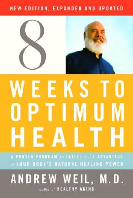 Eight Weeks to Optimum Health: A Proven Program for Taking Full Advantage of Your Body's Natural Healing Power - Weil, Andrew, M.D.