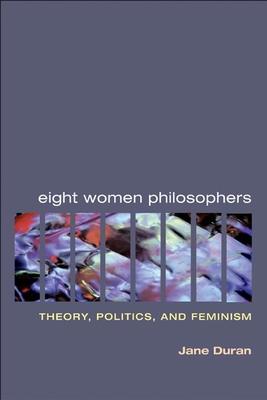 Eight Women Philosophers: Theory, Politics, and Feminism - Duran, Jane