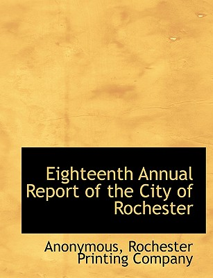 Eighteenth Annual Report of the City of Rochester - Anonymous, and Rochester Printing Company, Printing Company (Creator)