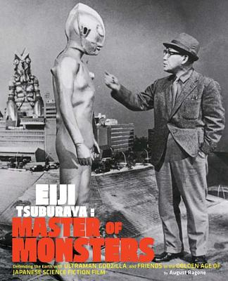 Eiji Tsuburaya - Master of Monsters: Defending the Earth with Ultraman, Godzilla, and Friends in the Golden Age of Japanese Science Fiction Film - Ragone, August